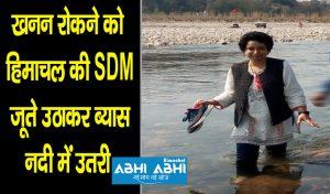 खनन रोकने को हिमाचल की SDM जूते उठाकर ब्यास नदी में उतरी