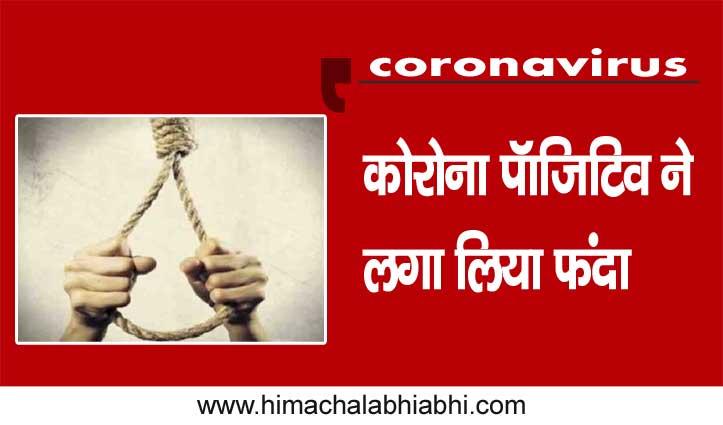 Breaking Himachal:कोरोना पॉजिटिव ने फंदा लगाकर की आत्महत्या-घर पर था आइसोलेट