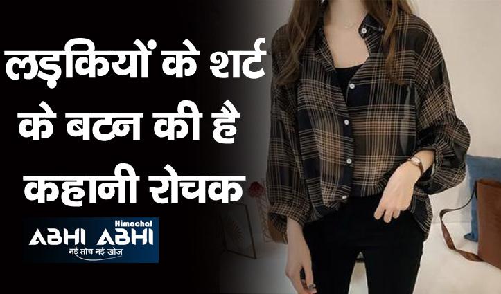 लड़कियों की शर्ट का बटन आखिर क्यों होता है बाईं तरफ-पढ़कर चौक जाएंगे