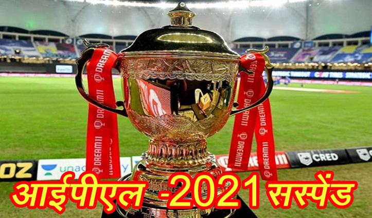 आईपीएल -2021 सस्पेंडः  कोरोना के कहर के बीच बीसीसीआई ने लिया फैसला