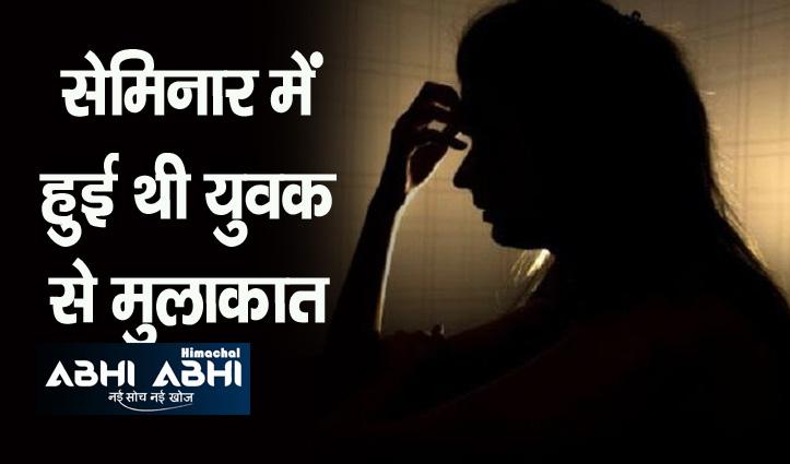 Himachal: झांसा देकर युवती से किया दुष्कर्म, गर्भवती होने के बाद शादी से मुकरा